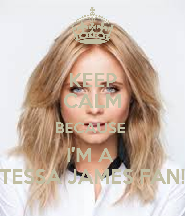 KEEP CALM BECAUSE I'M A TESSA JAMES FAN! - keep-calm-because-i-m-a-tessa-james-fan