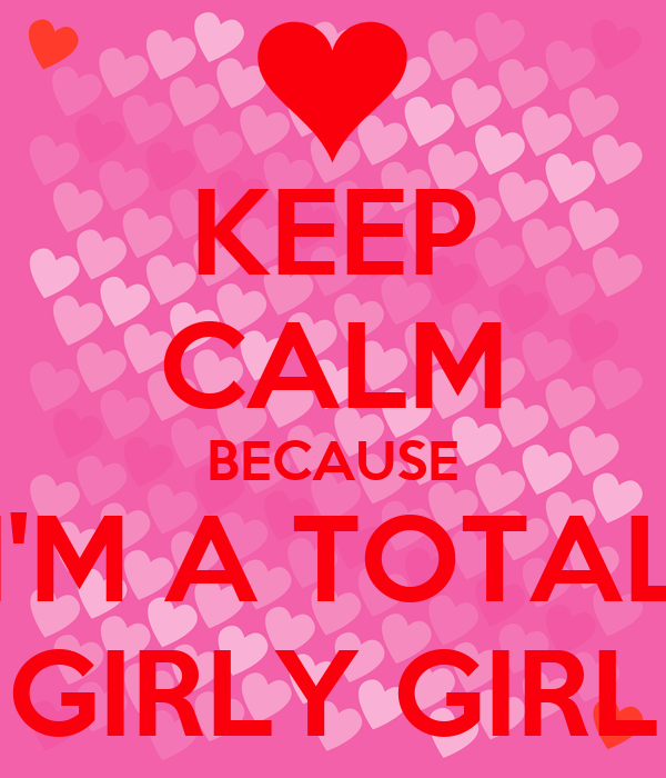 KEEP CALM BECAUSE IM A TOTAL GIRLY GIRL