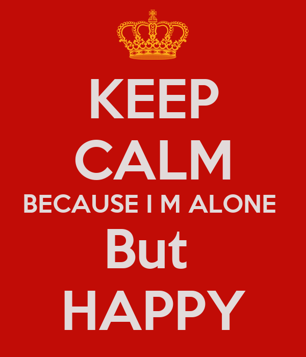I Am Alone But Happy Images KEEP CALM BECAUSE I M ...