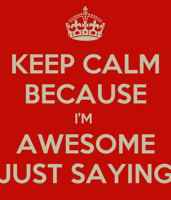 Keep Calm Because I M Awesome Just Saying Keep Calm And