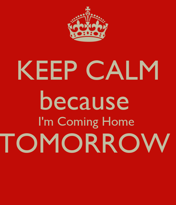 Keep calm because i 39 m coming home tomorrow poster for Tomorrow s home