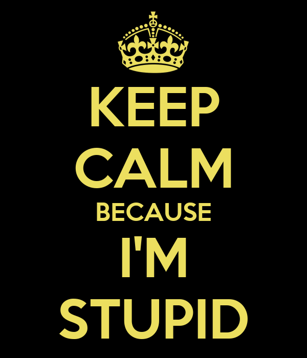 keep-calm-because-i-m-stupid.png