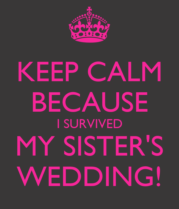 My Sisters Wedding: KEEP CALM BECAUSE I SURVIVED MY SISTER'S WEDDING!