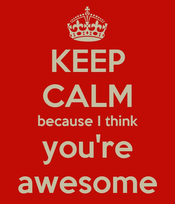 Keep Calm Because I Think You Re Awesome Poster Mariki