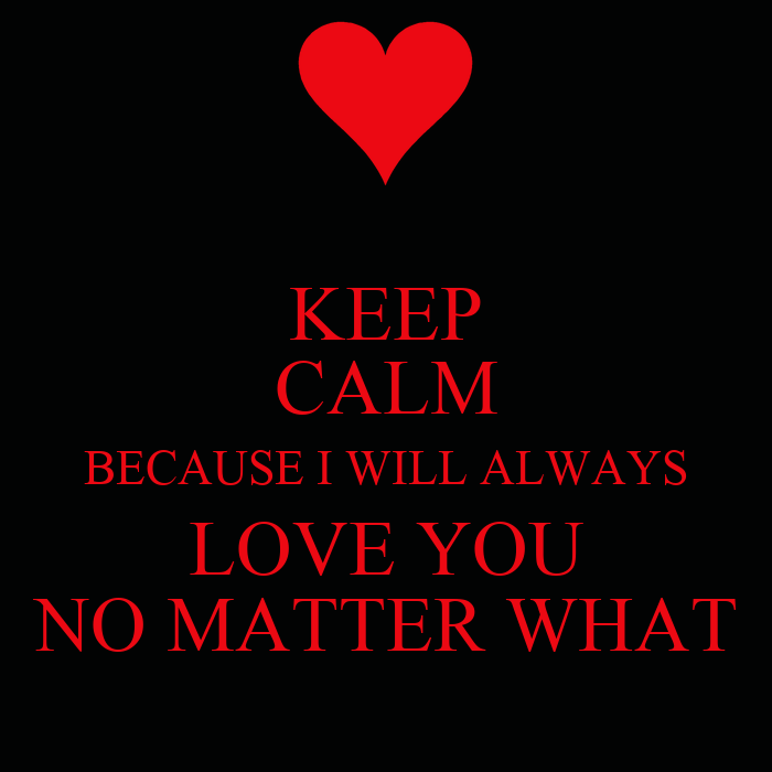 Love No Matter What: KEEP CALM BECAUSE I WILL ALWAYS LOVE YOU NO MATTER WHAT