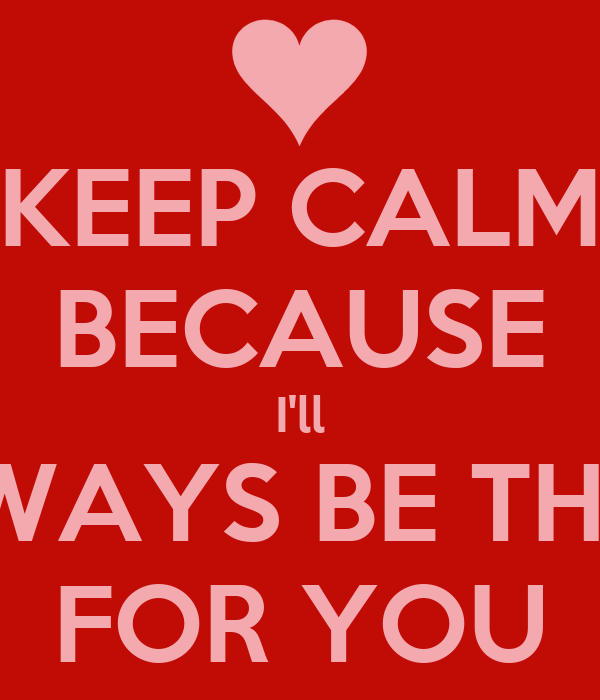 Quotes About Love Relationships: KEEP CALM BECAUSE I'll ALWAYS BE THERE FOR YOU Poster