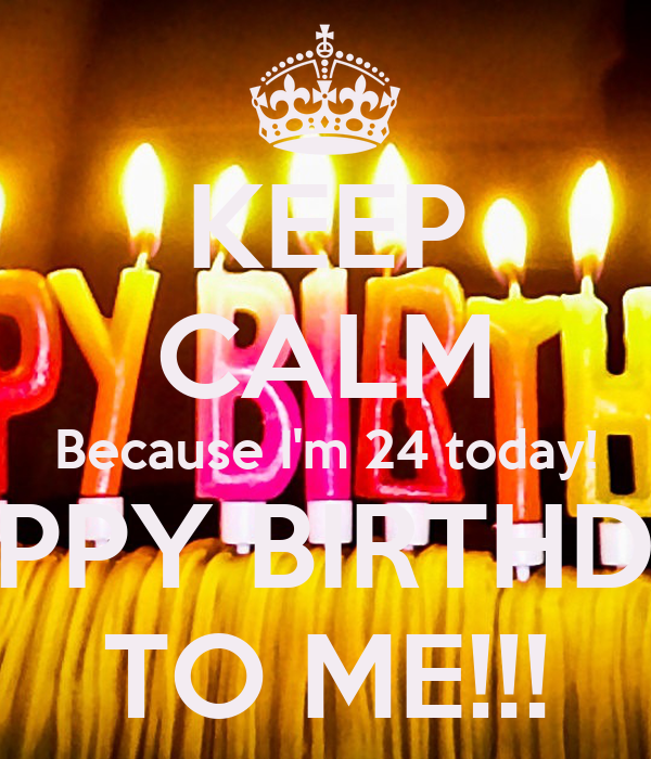 KEEP CALM Because I'm 24 today! HAPPY BIRTHDAY TO ME ...