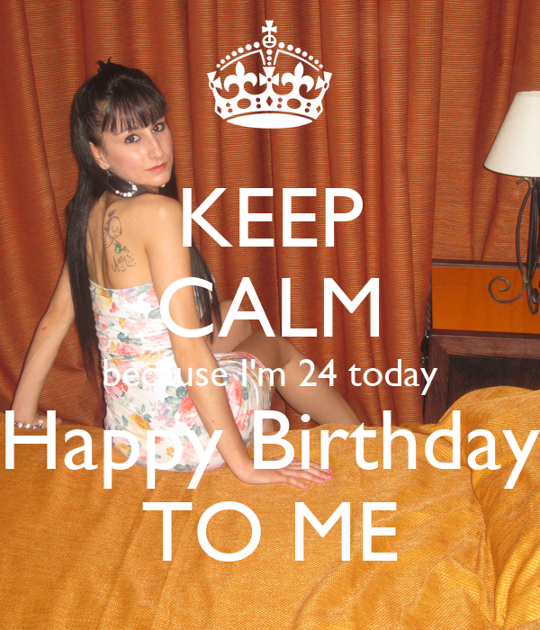 KEEP CALM because I'm 24 today Happy Birthday TO ME - KEEP ...