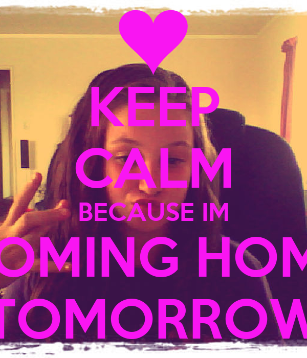 Keep calm because im coming home tomorrow keep calm and for Tomorrow s home