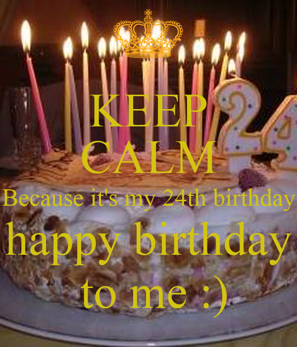 Admirable Keep Calm Because Its My 24Th Birthday Happy Birthday To Me Funny Birthday Cards Online Kookostrdamsfinfo