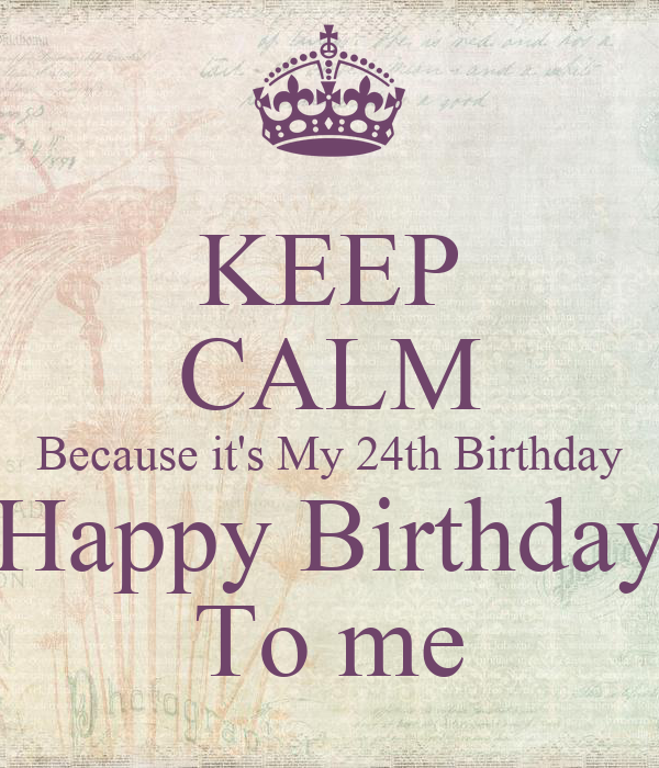keep calm because it s my 24th birthday happy birthday to me poster
