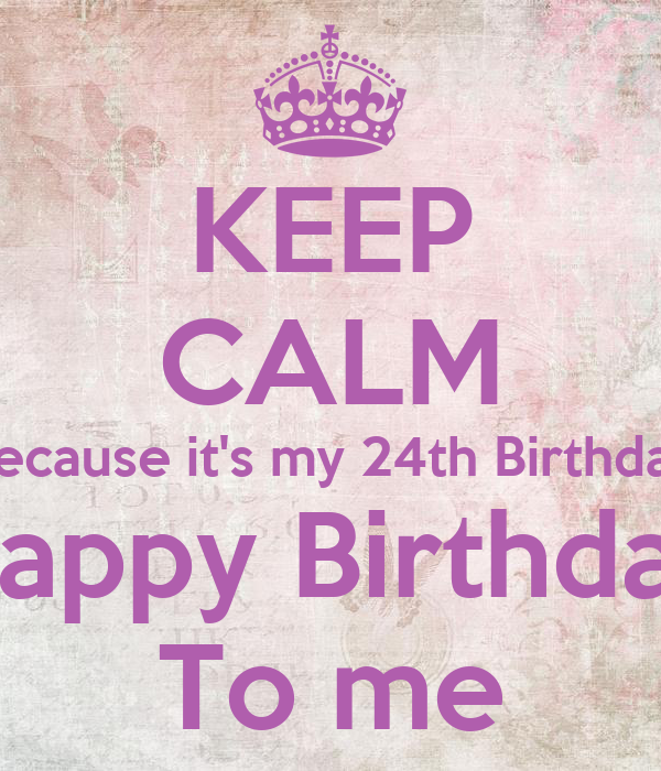 KEEP CALM Because it's my 24th Birthday Happy Birthday To ...