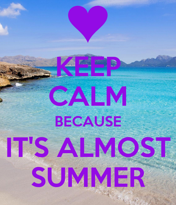 KEEP CALM BECAUSE ITS ALMOST SUMMER - KEEP CALM AND CARRY ON Image Gener...