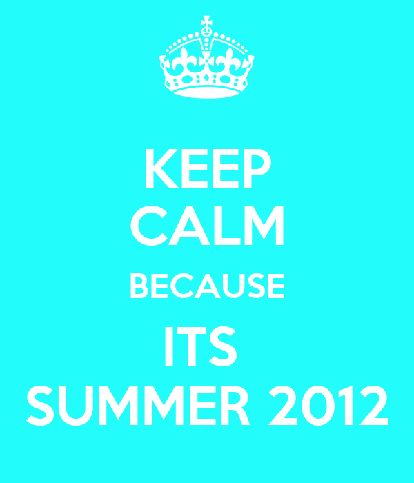 KEEP CALM BECAUSE ITS SUMMER 2012 Poster  alicia  Keep Calm-o-Matic