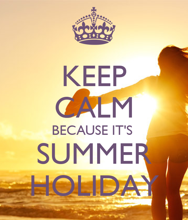 KEEP CALM BECAUSE ITS SUMMER HOLIDAY - KEEP CALM AND CARRY ON Image Gene...