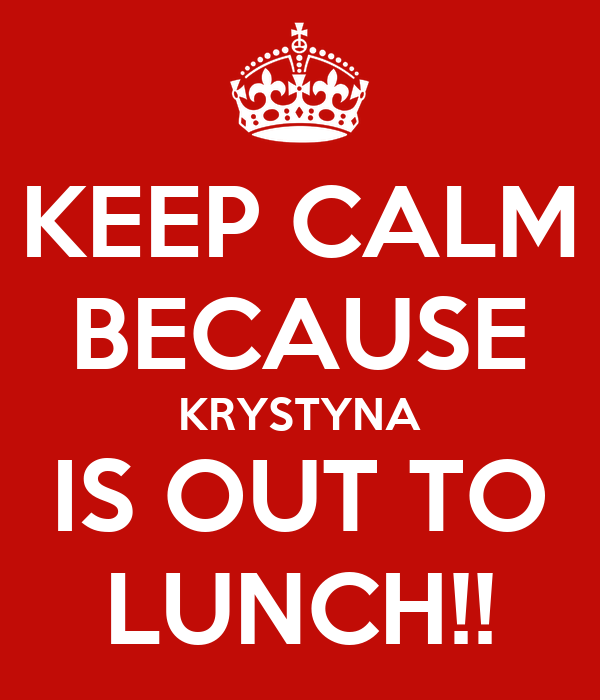 KEEP CALM BECAUSE KRYSTYNA IS OUT TO LUNCH!! Poster | joe ...