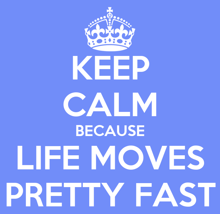 Life Moves Pretty Fast: KEEP CALM BECAUSE LIFE MOVES PRETTY FAST