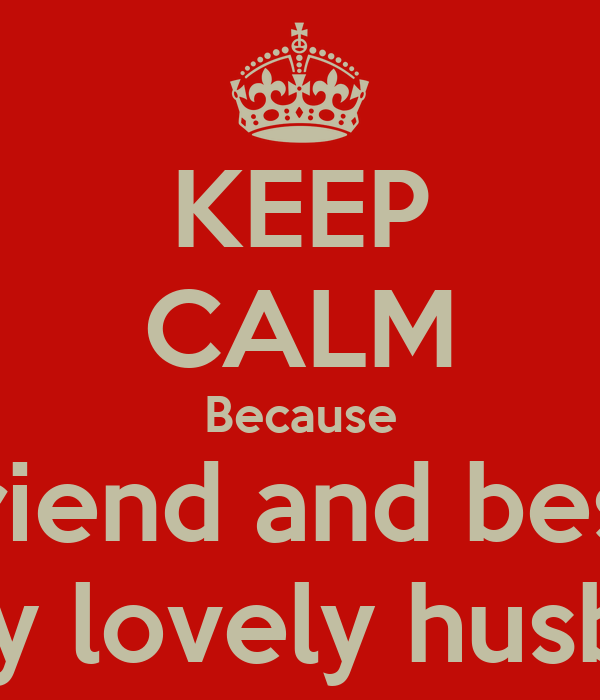 Keep Calm Because Mi Boyfriend And Best Friend Is My Lovely Husband