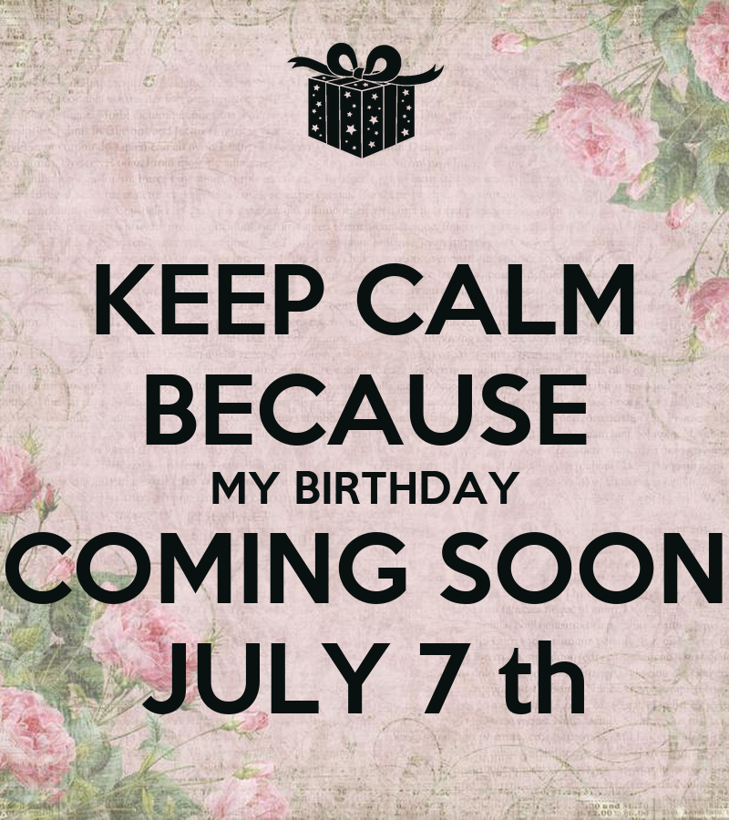 Charming KEEP CALM BECAUSE MY BIRTHDAY COMING SOON JULY 7 Th   KEEP CALM AND CARRY ON