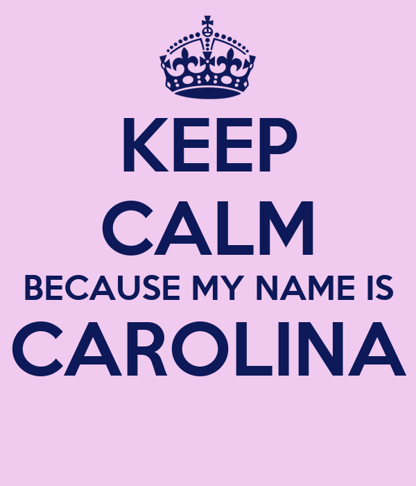 KEEP CALM BECAUSE MY NAME IS CAROLINA Poster | danymf7 ...