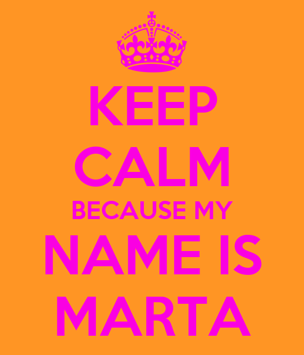 http://sd.keepcalm-o-matic.co.uk/i/keep-calm-because-my-name-is-marta.png