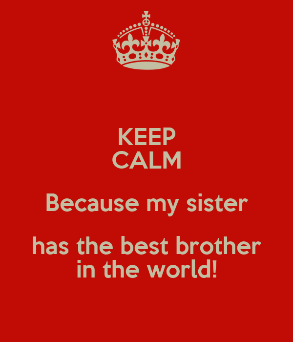 KEEP CALM Because My Sister Has The Best Brother In The