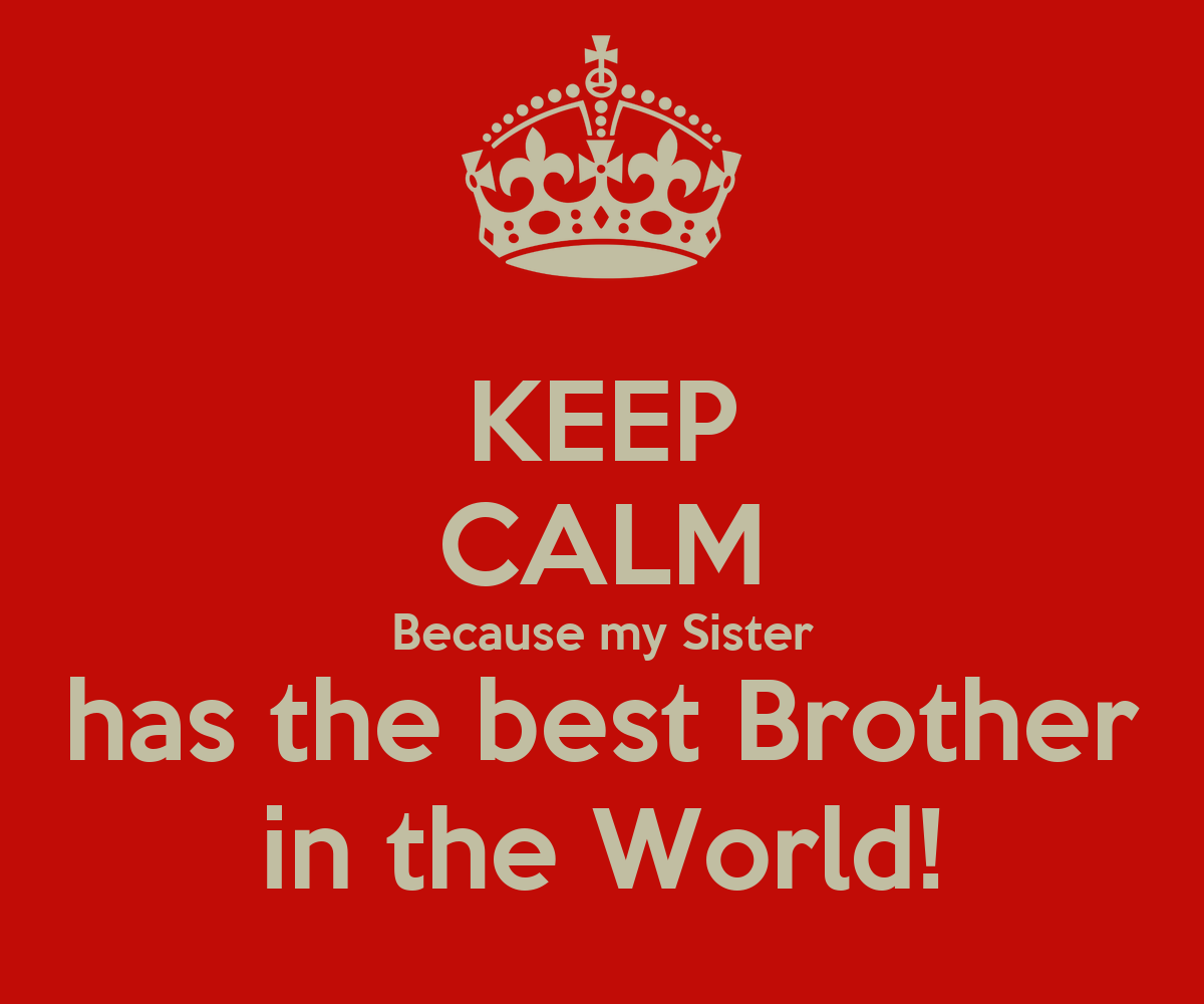 KEEP CALM Because my Sister has the best Brother in the ...