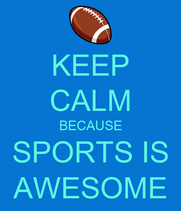 Keep Calm Because Sports Is Awesome Keep Calm And Carry