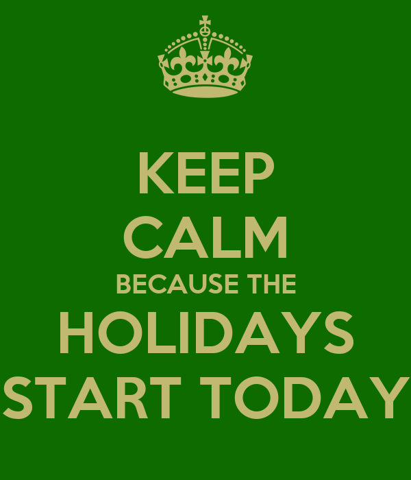 KEEP CALM BECAUSE THE HOLIDAYS START TODAY - KEEP CALM AND CARRY ON ...