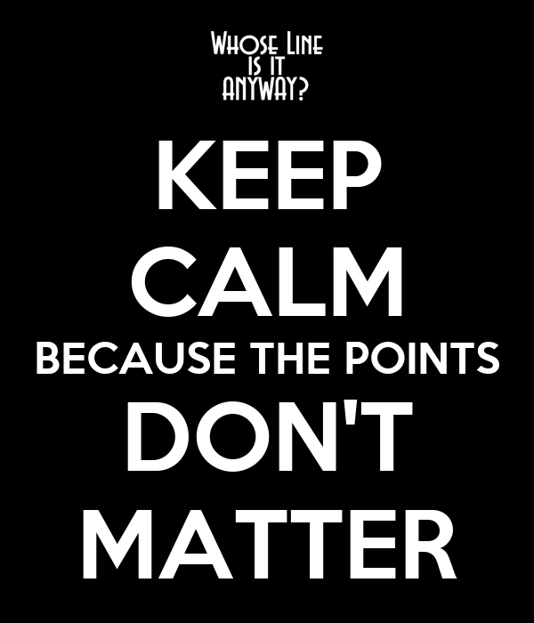 KEEP CALM BECAUSE THE POINTS DON'T MATTER