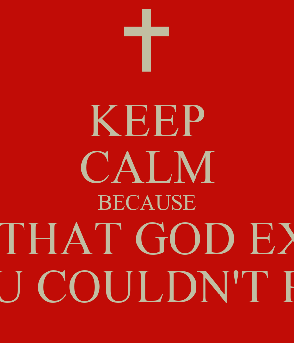 keep calm because the proof that god exists is the without