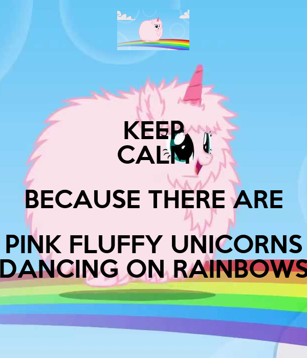 KEEP CALM BECAUSE THERE ARE PINK FLUFFY UNICORNS DANCING ...