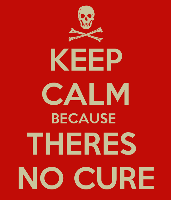Keep Calm Because Theres No Cure Poster Sd Keep Calm O Matic