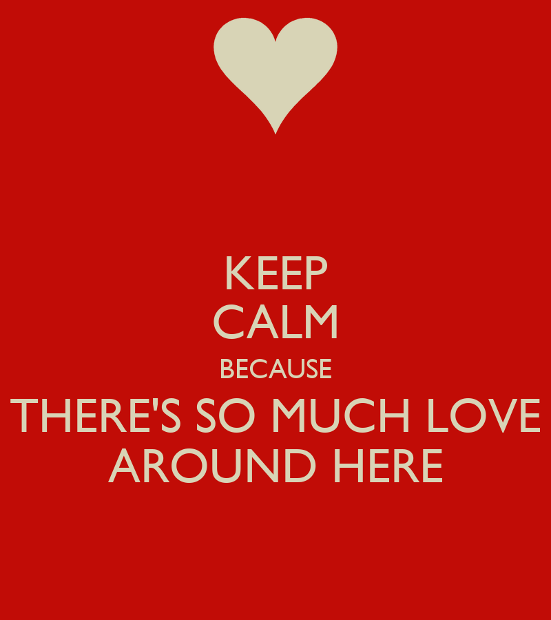 KEEP CALM BECAUSE THERE'S SO MUCH LOVE AROUND HERE Poster