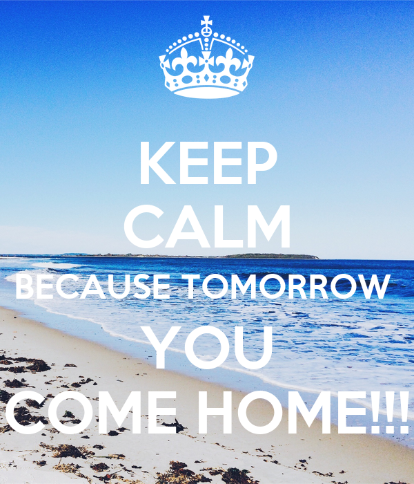 Keep calm because tomorrow you come home keep calm for Tomorrow s home