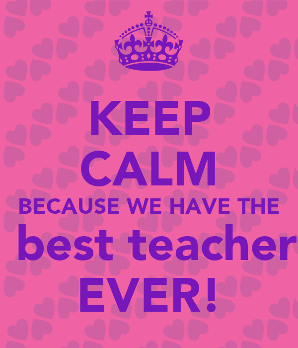 KEEP CALM BECAUSE WE HAVE THE best teacher EVER! Poster ...