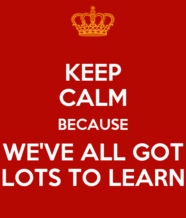 KEEP CALM BECAUSE WE'VE ALL GOT LOTS TO LEARN