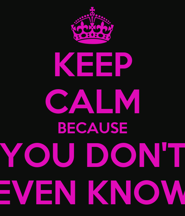 keep-calm-because-you-dont-even-know.png