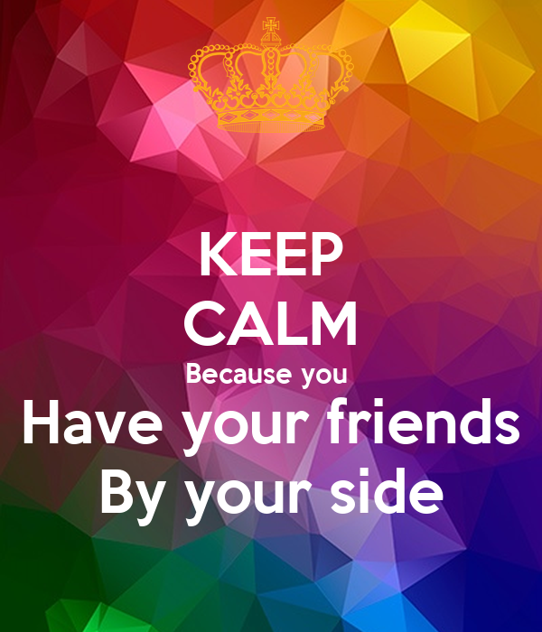 keep calm because you have your friends by your side poster aramae keep calm o matic. Black Bedroom Furniture Sets. Home Design Ideas