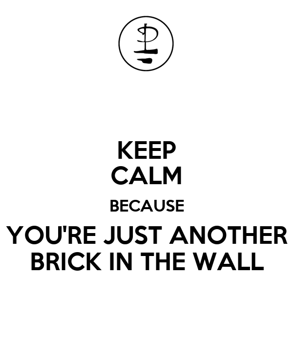 http://sd.keepcalm-o-matic.co.uk/i/keep-calm-because-you-re-just-another-brick-in-the-wall.png