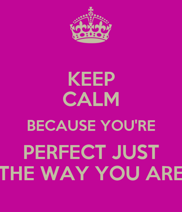 KEEP CALM BECAUSE YOU RE PERFECT JUST THE WAY YOU AREYou Are Perfect Just The Way You Are