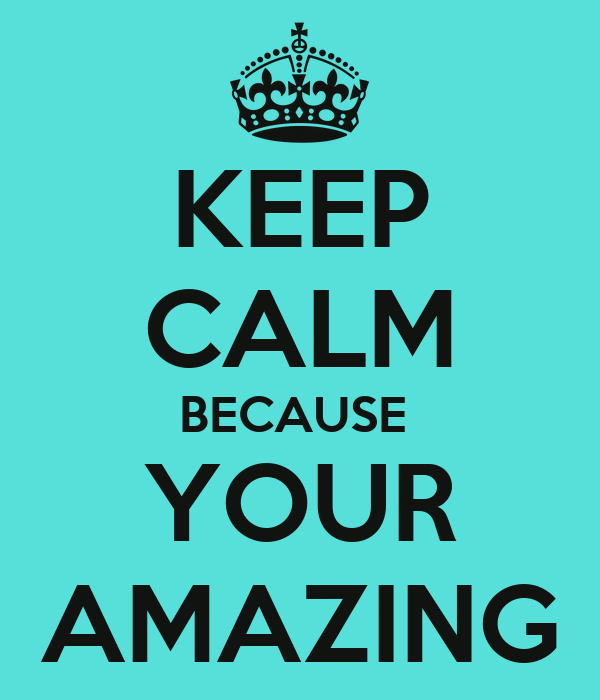 Your Amazing: KEEP CALM BECAUSE YOUR AMAZING Poster