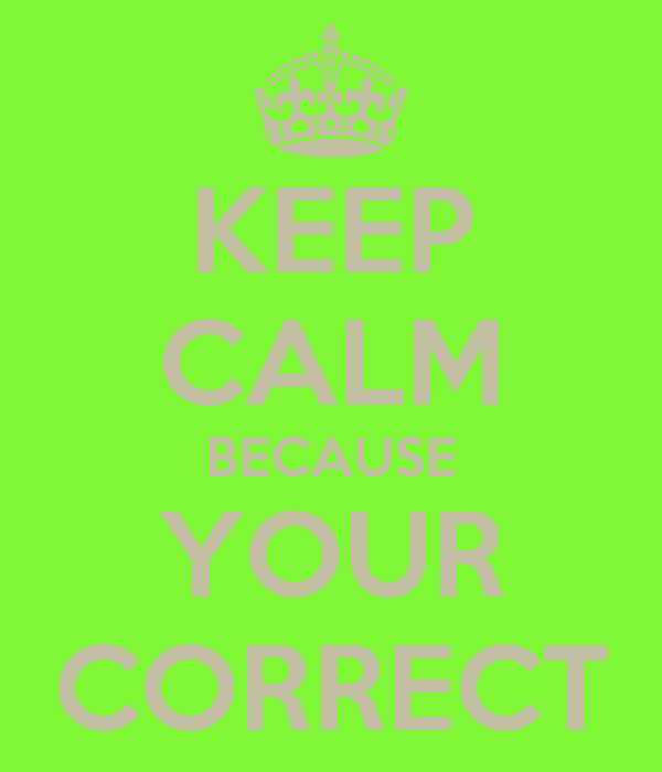 KEEP CALM BECAUSE YOUR CORRECT Poster | yAEL | Keep Calm-o-Matic
