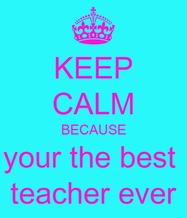 Keep Calm Because Your The Best Teacher Ever Poster