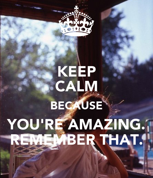 You Re Amazing: KEEP CALM BECAUSE YOU'RE AMAZING. REMEMBER THAT. Poster