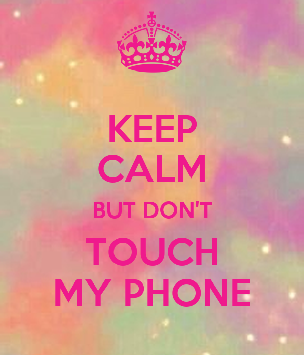 KEEP CALM BUT DONu0026#39;T TOUCH MY PHONE - KEEP CALM AND CARRY ON Image ...