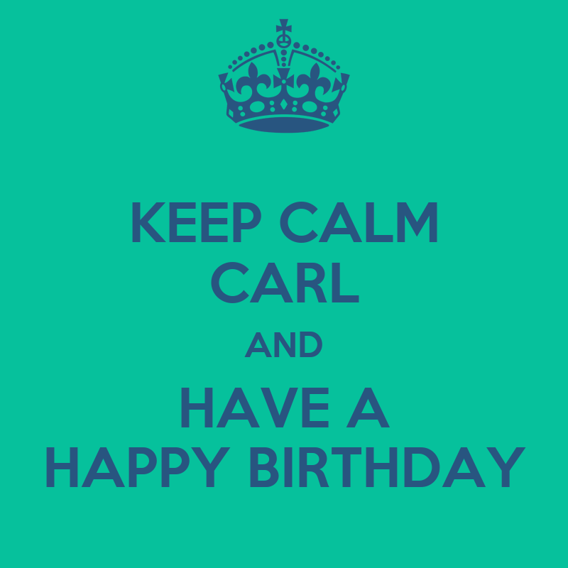 KEEP CALM CARL AND HAVE A HAPPY BIRTHDAY - KEEP CALM AND CARRY ON ...: https://keepcalm-o-matic.co.uk/p/keep-calm-carl-and-have-a-happy...