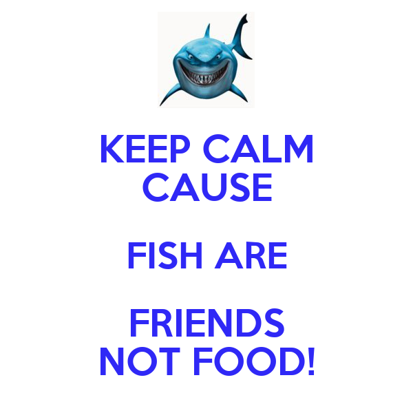 Keep calm cause fish are friends not food poster for Fish are friends not food