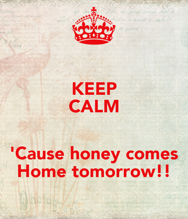 Keep calm 39 cause honey comes home tomorrow poster for Tomorrow s home