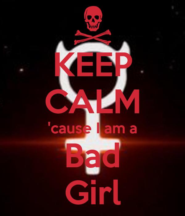 Keep calm cause i am a bad girl keep calm and carry on image